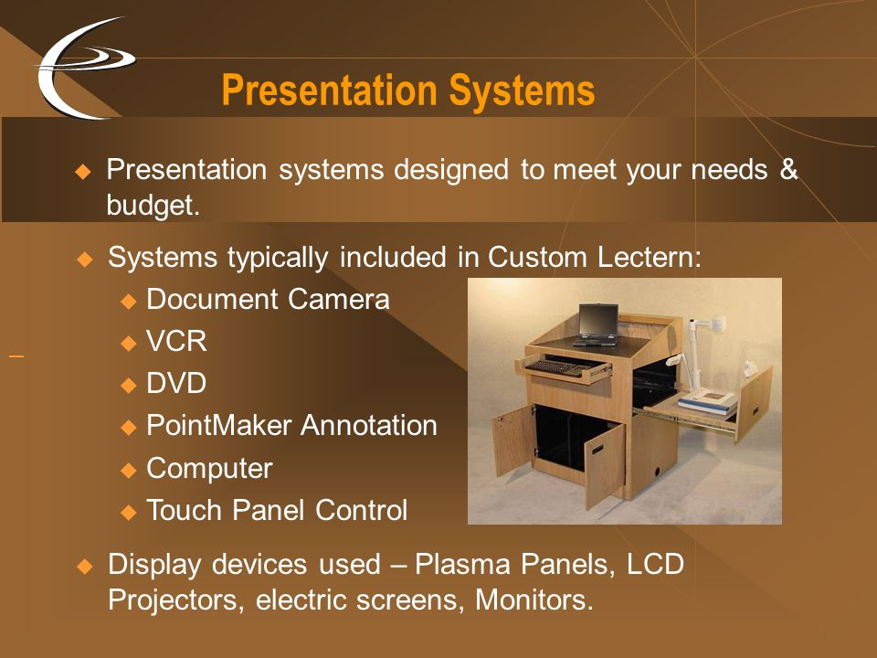 Presentation Systems Presentation systems designed to meet your needs & budget. Systems typically included in Custom Lectern: Document Camera VCR DVD