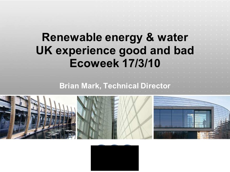 Renewable energy & water UK experience good and bad Ecoweek 17/3/10 Brian Mark, Technical Director