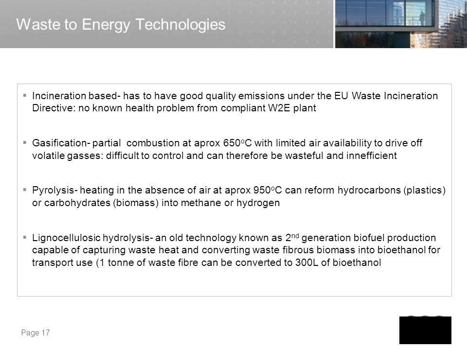 Page 17 Waste to Energy Technologies Incineration based- has to have good quality emissions under the EU Waste Incineration Directive: no known health