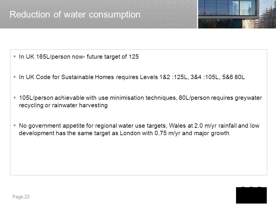 Page 23 Reduction of water consumption In UK 165L/person now- future target of 125 In UK Code for Sustainable Homes requires Levels 1&2 :125L, 3&4 :10