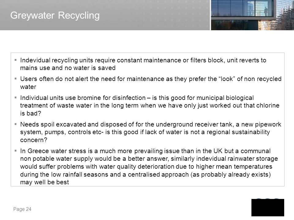 Page 24 Greywater Recycling Indevidual recycling units require constant maintenance or filters block, unit reverts to mains use and no water is saved