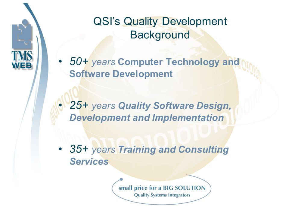 QSIs Quality Development Background 50+ years Computer Technology and Software Development 25+ years Quality Software Design, Development and Implementation 35+ years Training and Consulting Services