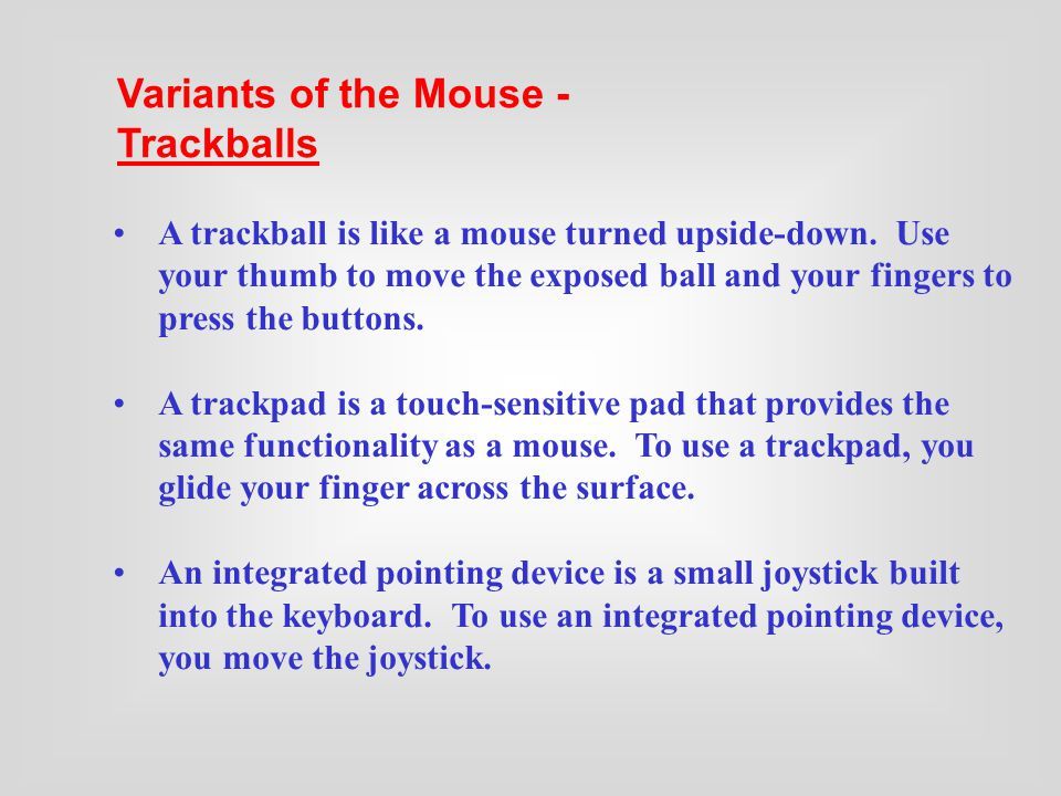 The Mouse and Its Variants - Variations of the Mouse The mouse is a pointing device. You use it to move a graphical pointer on the screen and to issue