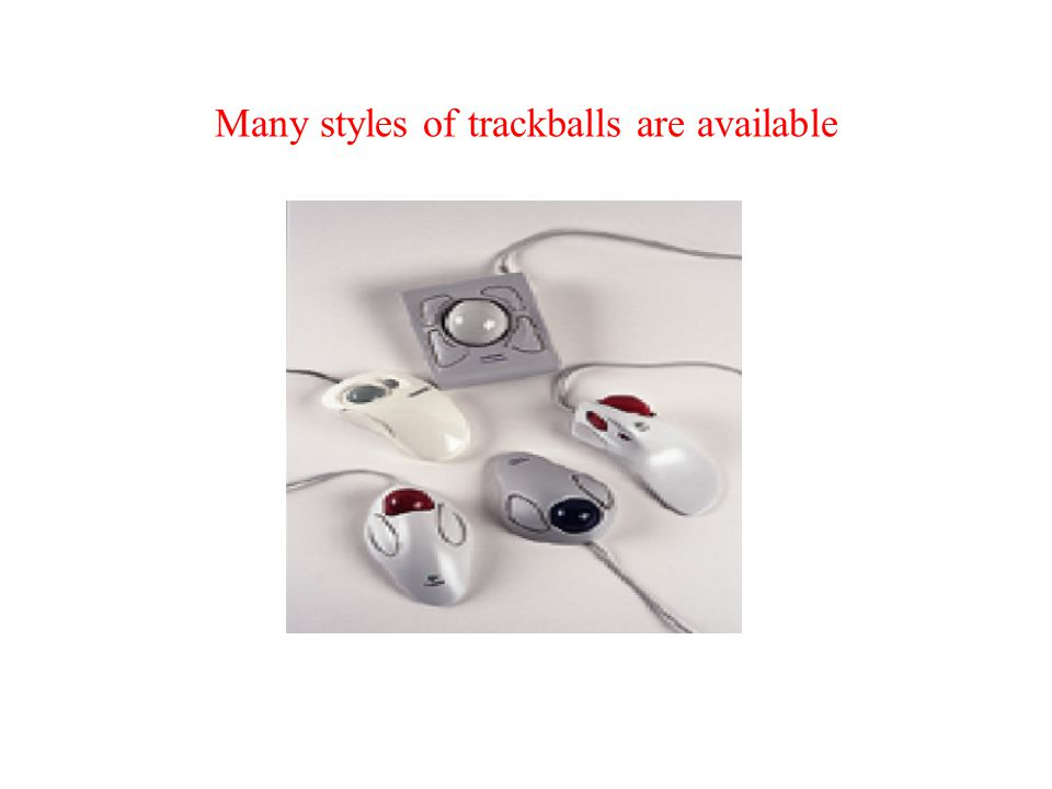 Variants of the Mouse - Trackballs A trackball is like a mouse turned upside-down. Use your thumb to move the exposed ball and your fingers to press t