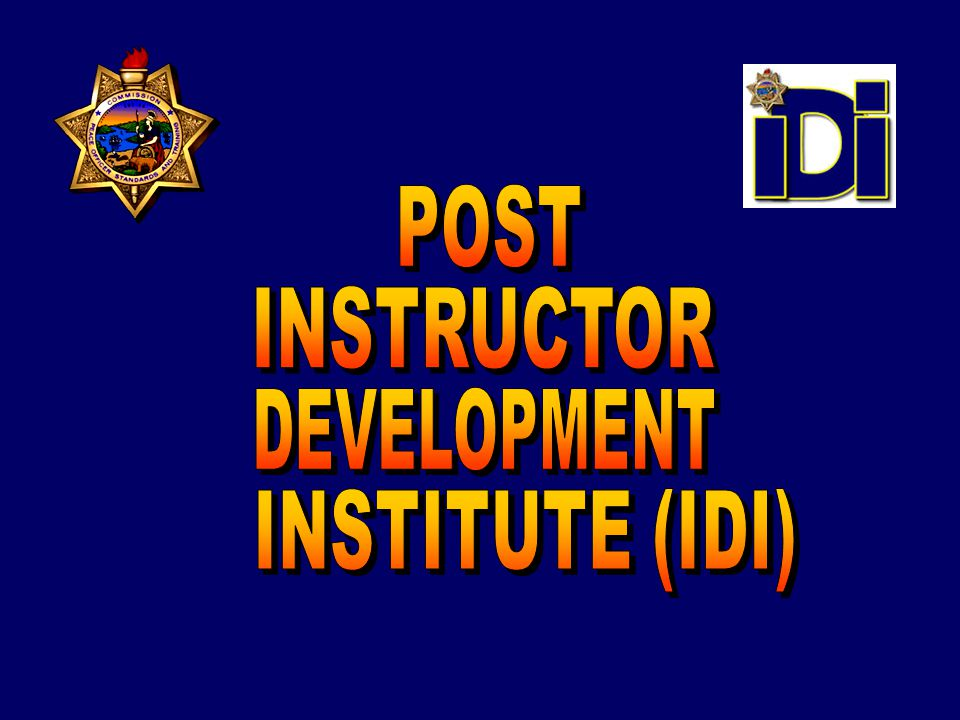 POST INSTRUCTOR DEVELOPMENT INSTITUTE Instructor Development Concept briefed to the POST Commission and approved in 2007 HIGHLIGHTS OF THE PROGRAM The fourth POST Institute (Supervisory Leadership Institute, Command College and Institute of Criminal Investigation) Focus groups held throughout California to gather feedback on the concept Work groups met to flesh out the concept Development and delivery of these courses is split between Napa Valley (Levels 1 and 2) and San Diego Regional Training Center (Levels 3 and 4)