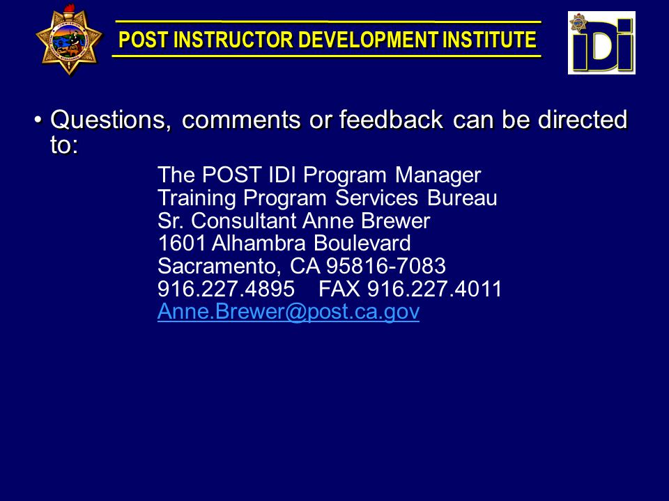 Questions, comments or feedback can be directed to: The POST IDI Program Manager Training Program Services Bureau Sr.