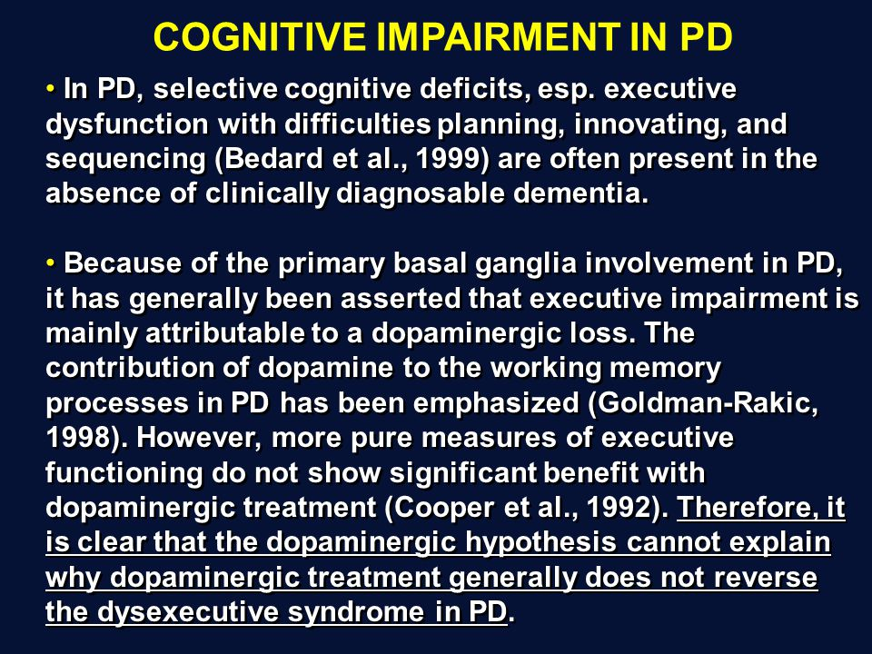In PD, selective cognitive deficits, esp. executive dysfunction with difficulties planning, innovating, and sequencing (Bedard et al., 1999) are often