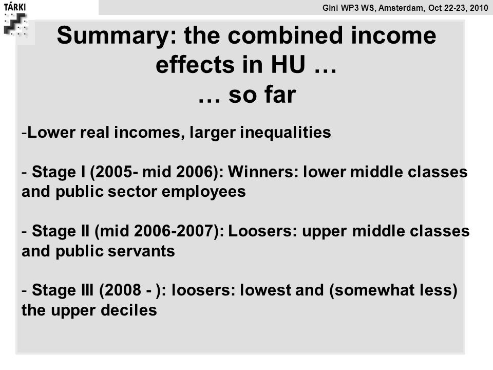 Gini WP3 WS, Amsterdam, Oct 22-23, 2010 Summary: the combined income effects in HU … … so far -Lower real incomes, larger inequalities - Stage I (2005