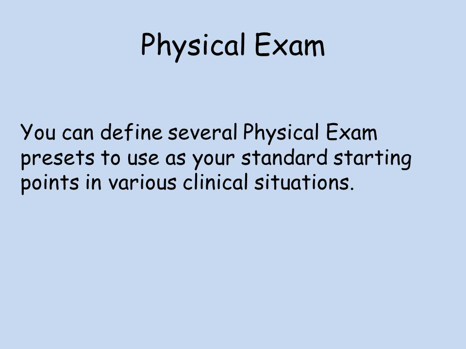 Physical Exam You can define several Physical Exam presets to use as your standard starting points in various clinical situations.