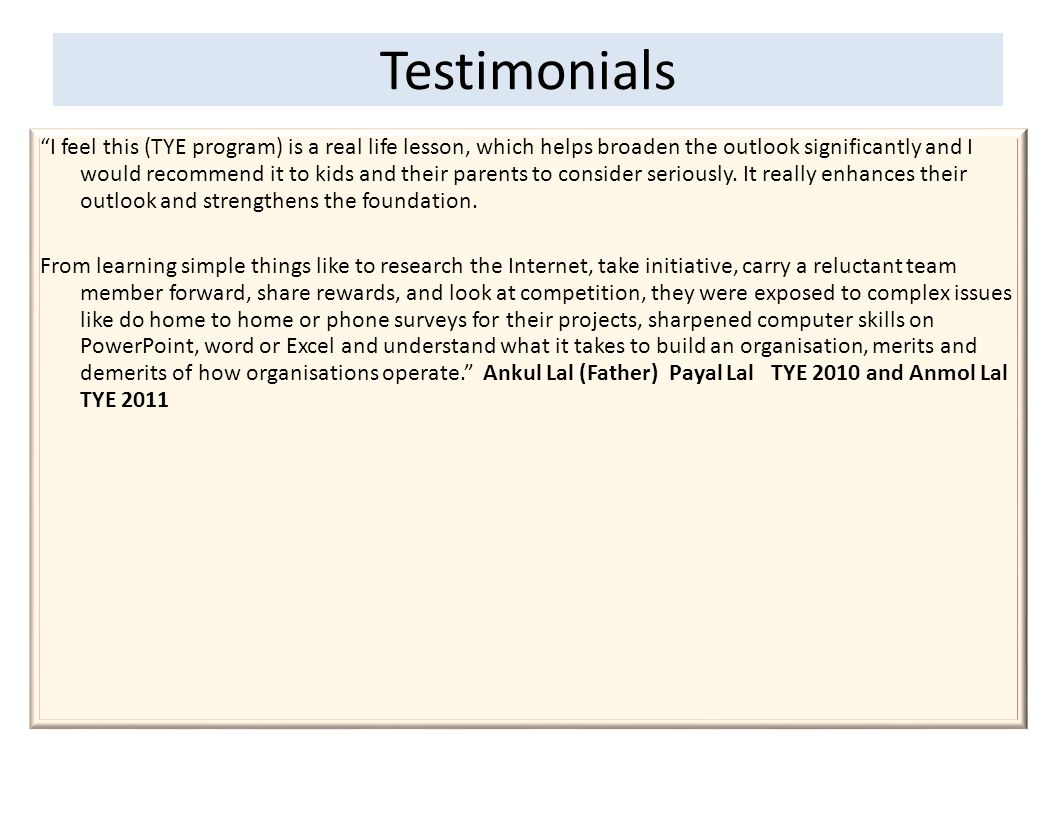 Testimonials I feel this (TYE program) is a real life lesson, which helps broaden the outlook significantly and I would recommend it to kids and their parents to consider seriously.