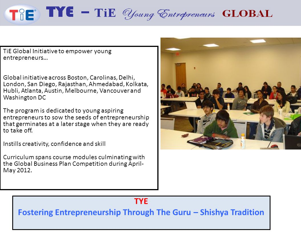 TiE Global Initiative to empower young entrepreneurs… Global initiative across Boston, Carolinas, Delhi, London, San Diego, Rajasthan, Ahmedabad, Kolkata, Hubli, Atlanta, Austin, Melbourne, Vancouver and Washington DC The program is dedicated to young aspiring entrepreneurs to sow the seeds of entrepreneurship that germinates at a later stage when they are ready to take off.