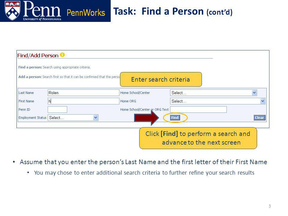 Enter search criteria Assume that you enter the persons Last Name and the first letter of their First Name You may chose to enter additional search criteria to further refine your search results Task: Find a Person (contd) 3 Click [Find] to perform a search and advance to the next screen
