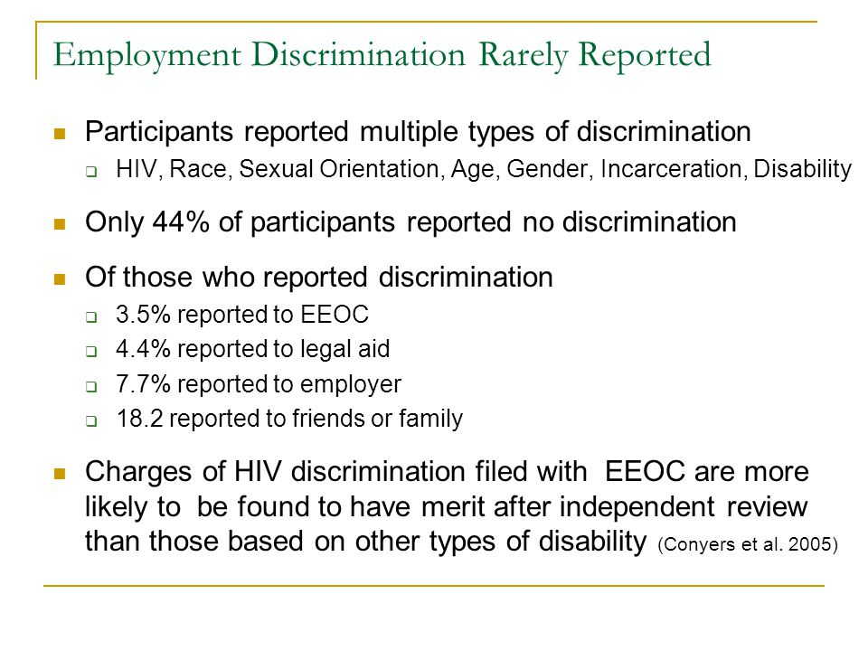Employment Discrimination Rarely Reported Participants reported multiple types of discrimination HIV, Race, Sexual Orientation, Age, Gender, Incarceration, Disability Only 44% of participants reported no discrimination Of those who reported discrimination 3.5% reported to EEOC 4.4% reported to legal aid 7.7% reported to employer 18.2 reported to friends or family Charges of HIV discrimination filed with EEOC are more likely to be found to have merit after independent review than those based on other types of disability (Conyers et al.