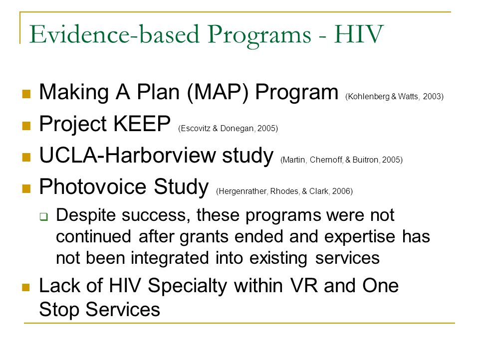 Evidence-based Programs - HIV Making A Plan (MAP) Program (Kohlenberg & Watts, 2003) Project KEEP (Escovitz & Donegan, 2005) UCLA-Harborview study (Martin, Chernoff, & Buitron, 2005) Photovoice Study (Hergenrather, Rhodes, & Clark, 2006) Despite success, these programs were not continued after grants ended and expertise has not been integrated into existing services Lack of HIV Specialty within VR and One Stop Services