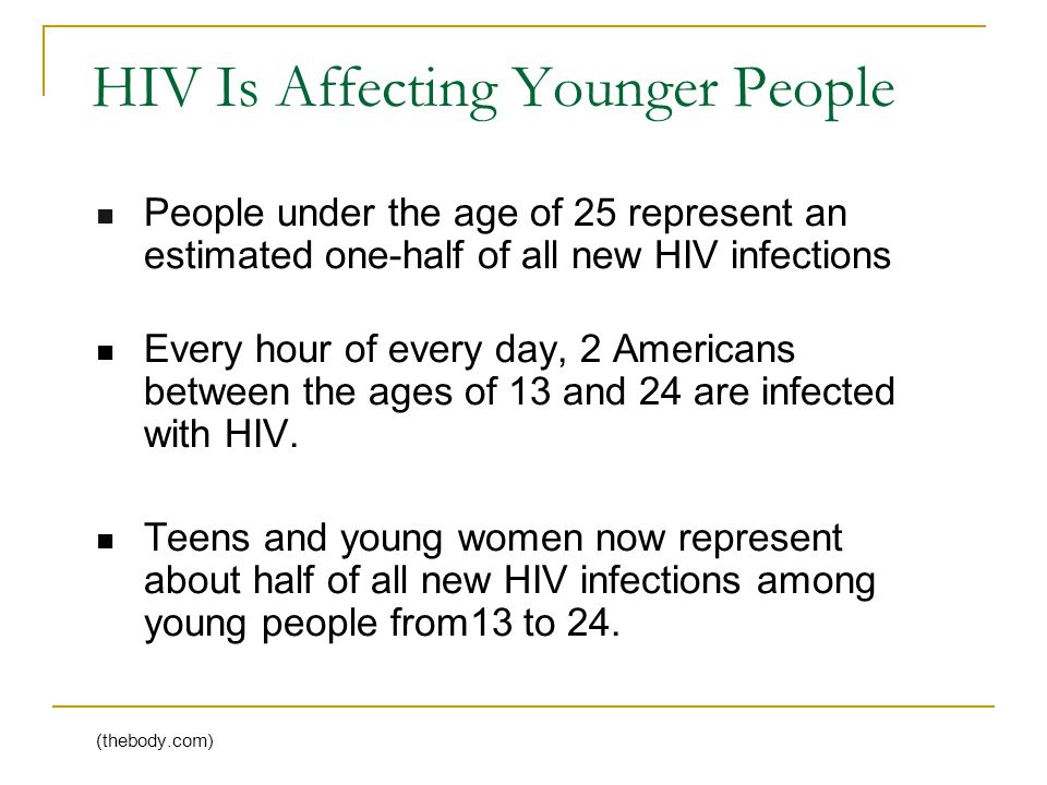 HIV Is Affecting Younger People People under the age of 25 represent an estimated one-half of all new HIV infections Every hour of every day, 2 Americans between the ages of 13 and 24 are infected with HIV.