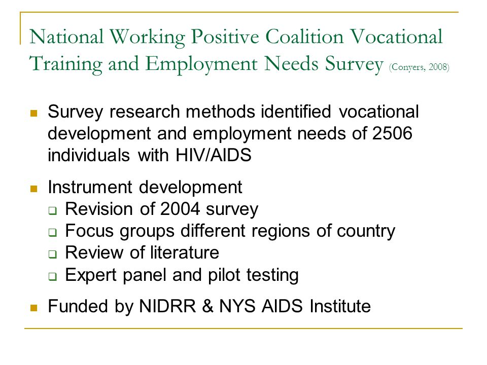 National Working Positive Coalition Vocational Training and Employment Needs Survey (Conyers, 2008) Survey research methods identified vocational development and employment needs of 2506 individuals with HIV/AIDS Instrument development Revision of 2004 survey Focus groups different regions of country Review of literature Expert panel and pilot testing Funded by NIDRR & NYS AIDS Institute