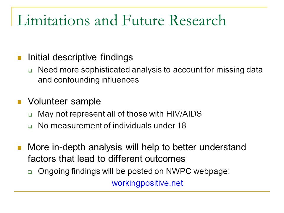 Limitations and Future Research Initial descriptive findings Need more sophisticated analysis to account for missing data and confounding influences Volunteer sample May not represent all of those with HIV/AIDS No measurement of individuals under 18 More in-depth analysis will help to better understand factors that lead to different outcomes Ongoing findings will be posted on NWPC webpage: workingpositive.net