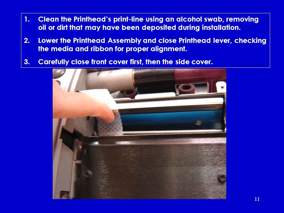 11 1.Clean the Printheads print-line using an alcohol swab, removing oil or dirt that may have been deposited during installation.