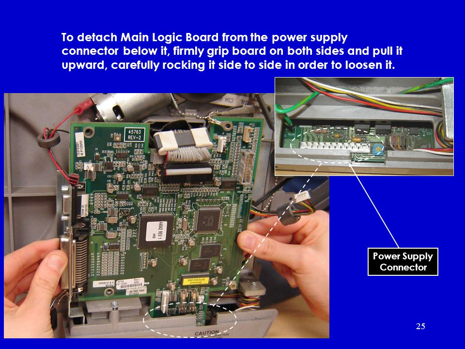 25 To detach Main Logic Board from the power supply connector below it, firmly grip board on both sides and pull it upward, carefully rocking it side to side in order to loosen it.