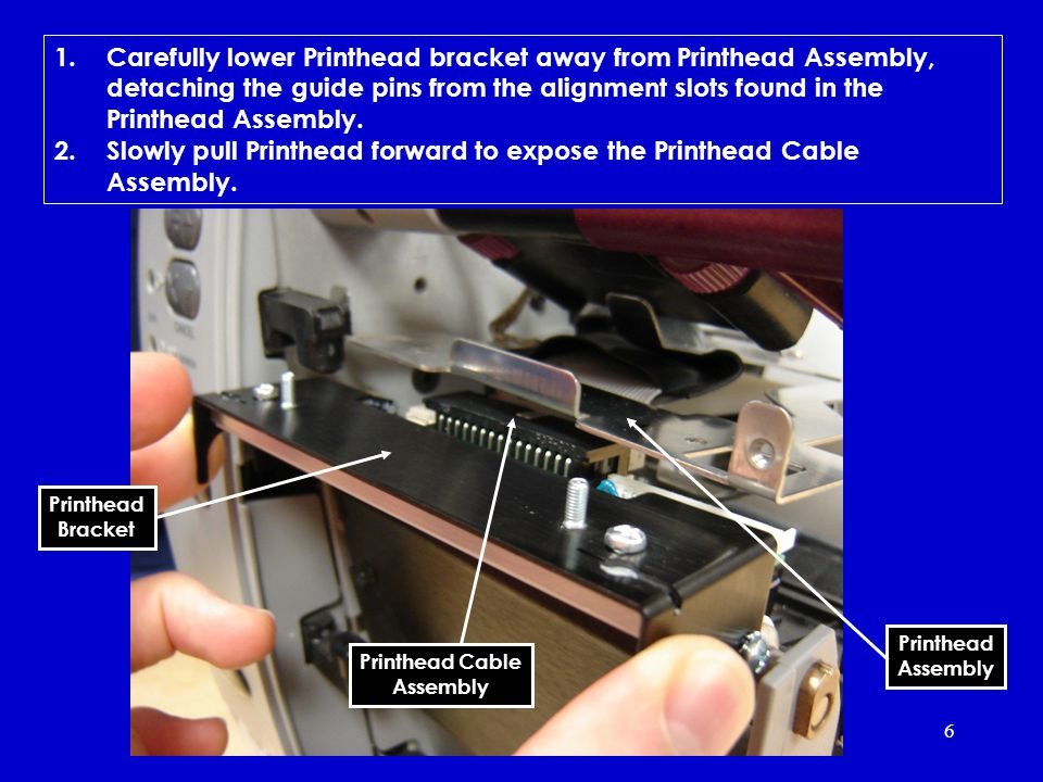 6 1.Carefully lower Printhead bracket away from Printhead Assembly, detaching the guide pins from the alignment slots found in the Printhead Assembly.