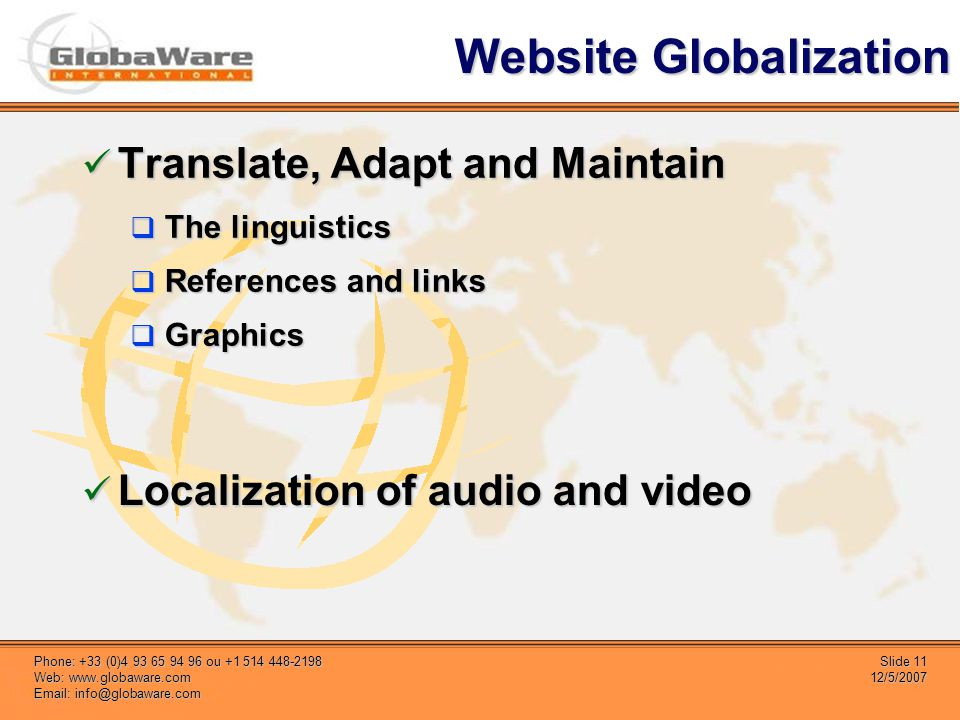 Slide 11 12/5/2007 Phone: +33 (0)4 93 65 94 96 ou +1 514 448-2198 Web: www.globaware.com Email: info@globaware.com Website Globalization Translate, Adapt and Maintain Translate, Adapt and Maintain The linguistics The linguistics References and links References and links Graphics Graphics Localization of audio and video Localization of audio and video