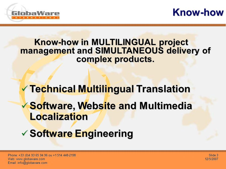 Slide 3 12/5/2007 Phone: +33 (0)4 93 65 94 96 ou +1 514 448-2198 Web: www.globaware.com Email: info@globaware.com Know-how Technical Multilingual Tran