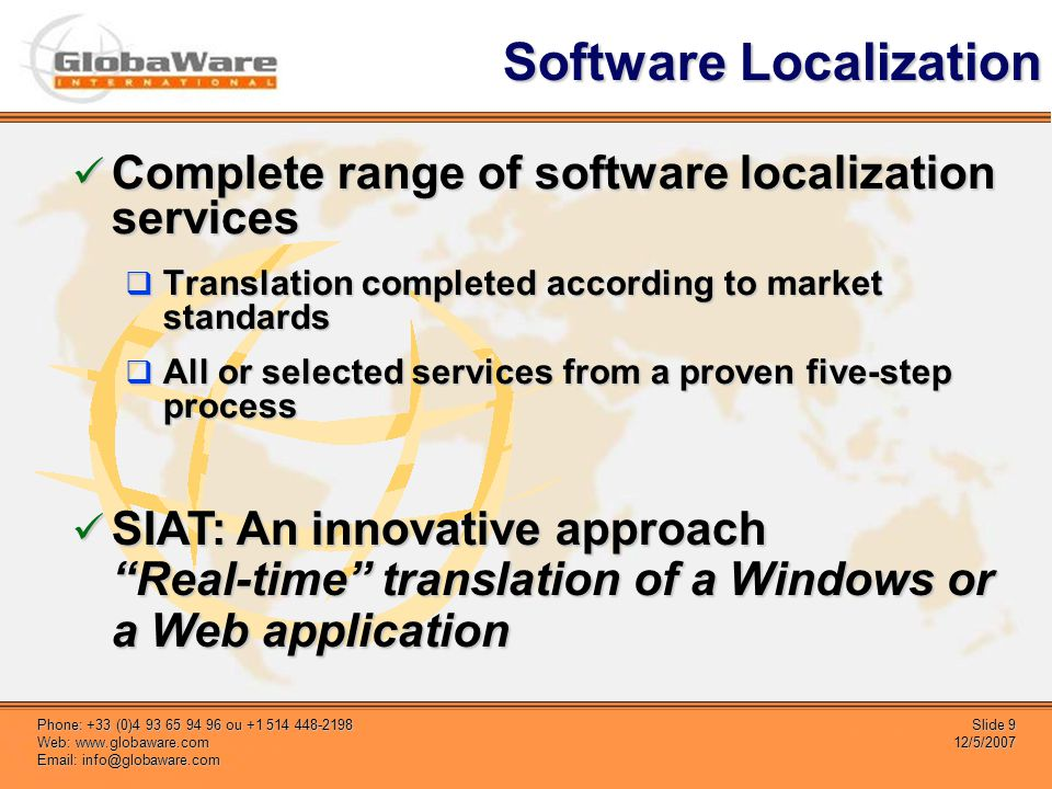 Slide 9 12/5/2007 Phone: +33 (0)4 93 65 94 96 ou +1 514 448-2198 Web: www.globaware.com Email: info@globaware.com Software Localization Complete range