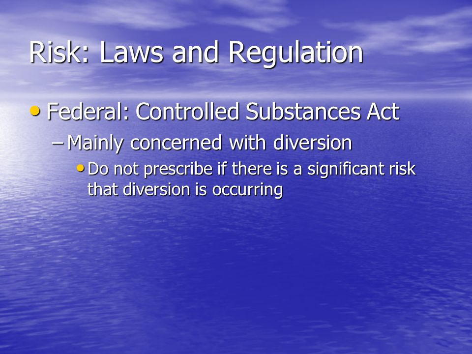 Risk: Laws and Regulation Federal: Controlled Substances Act Federal: Controlled Substances Act –Mainly concerned with diversion Do not prescribe if there is a significant risk that diversion is occurring Do not prescribe if there is a significant risk that diversion is occurring