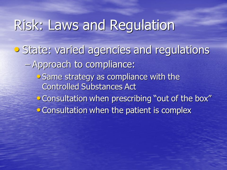 Risk: Laws and Regulation State: varied agencies and regulations State: varied agencies and regulations –Approach to compliance: Same strategy as compliance with the Controlled Substances Act Same strategy as compliance with the Controlled Substances Act Consultation when prescribing out of the box Consultation when prescribing out of the box Consultation when the patient is complex Consultation when the patient is complex