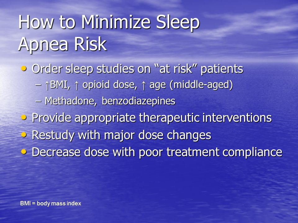 How to Minimize Sleep Apnea Risk Order sleep studies on at risk patients Order sleep studies on at risk patients – BMI, opioid dose, age (middle-aged) –Methadone, benzodiazepines Provide appropriate therapeutic interventions Provide appropriate therapeutic interventions Restudy with major dose changes Restudy with major dose changes Decrease dose with poor treatment compliance Decrease dose with poor treatment compliance BMI = body mass index
