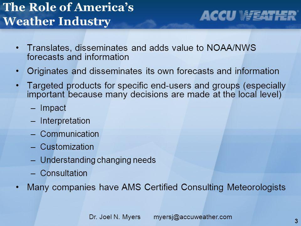 3 Dr. Joel N. Myers myersj@accuweather.com The Role of Americas Weather Industry Translates, disseminates and adds value to NOAA/NWS forecasts and inf