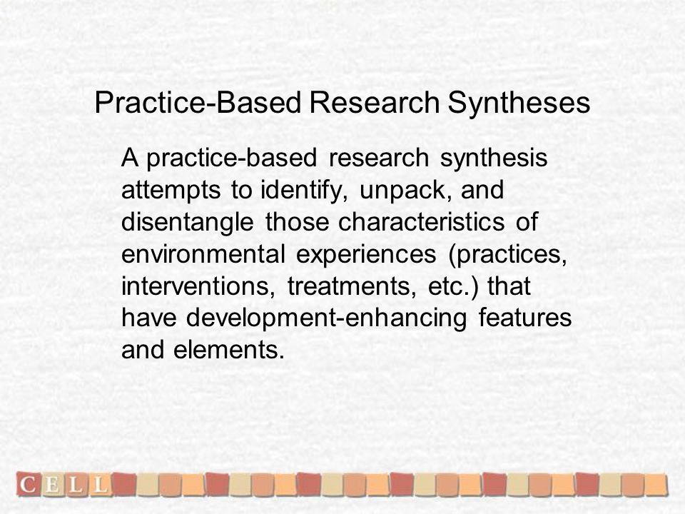Practice-Based Research Syntheses A practice-based research synthesis attempts to identify, unpack, and disentangle those characteristics of environmental experiences (practices, interventions, treatments, etc.) that have development-enhancing features and elements.