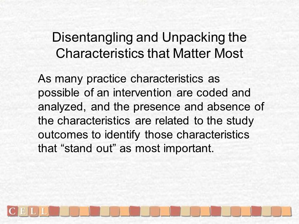 Disentangling and Unpacking the Characteristics that Matter Most As many practice characteristics as possible of an intervention are coded and analyzed, and the presence and absence of the characteristics are related to the study outcomes to identify those characteristics that stand out as most important.