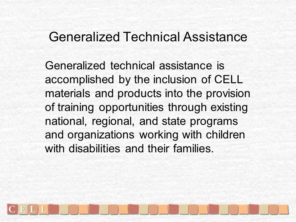 Generalized Technical Assistance Generalized technical assistance is accomplished by the inclusion of CELL materials and products into the provision of training opportunities through existing national, regional, and state programs and organizations working with children with disabilities and their families.