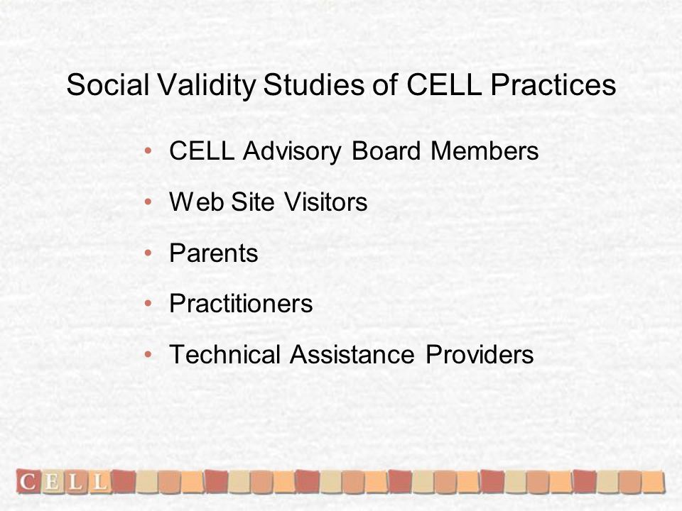 Social Validity Studies of CELL Practices CELL Advisory Board Members Web Site Visitors Parents Practitioners Technical Assistance Providers