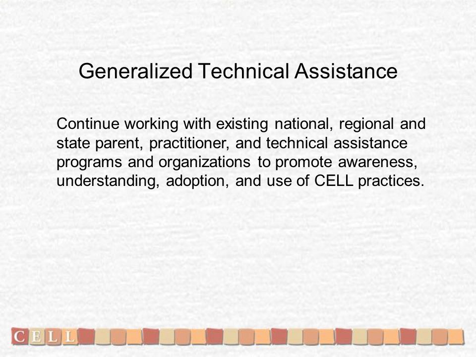 Generalized Technical Assistance Continue working with existing national, regional and state parent, practitioner, and technical assistance programs and organizations to promote awareness, understanding, adoption, and use of CELL practices.
