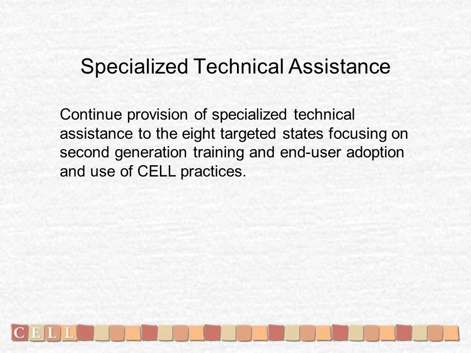 Specialized Technical Assistance Continue provision of specialized technical assistance to the eight targeted states focusing on second generation training and end-user adoption and use of CELL practices.