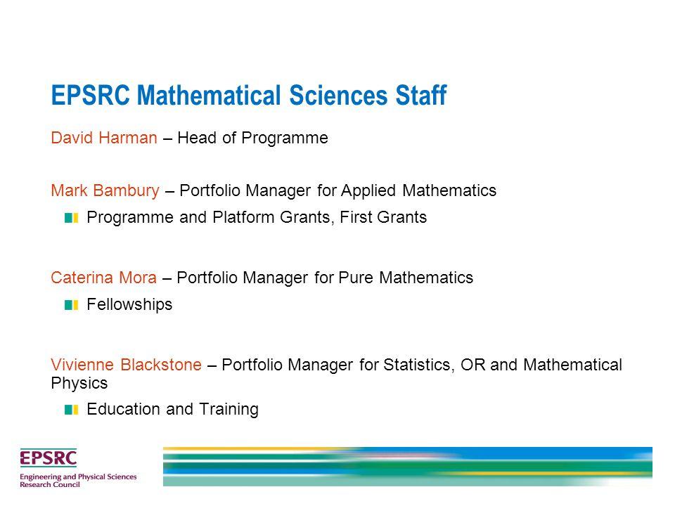 EPSRC Mathematical Sciences Staff David Harman – Head of Programme Mark Bambury – Portfolio Manager for Applied Mathematics Programme and Platform Gra