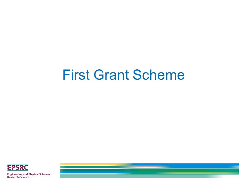 First application to EPSRC (not including fellowships) Within 36 months of first permanent academic post in the UK Within 10 years of completing your PhD Capped at £125k at full economic cost Limited duration of up to two years First Grants are only compared to other first grant applications at panel meetings