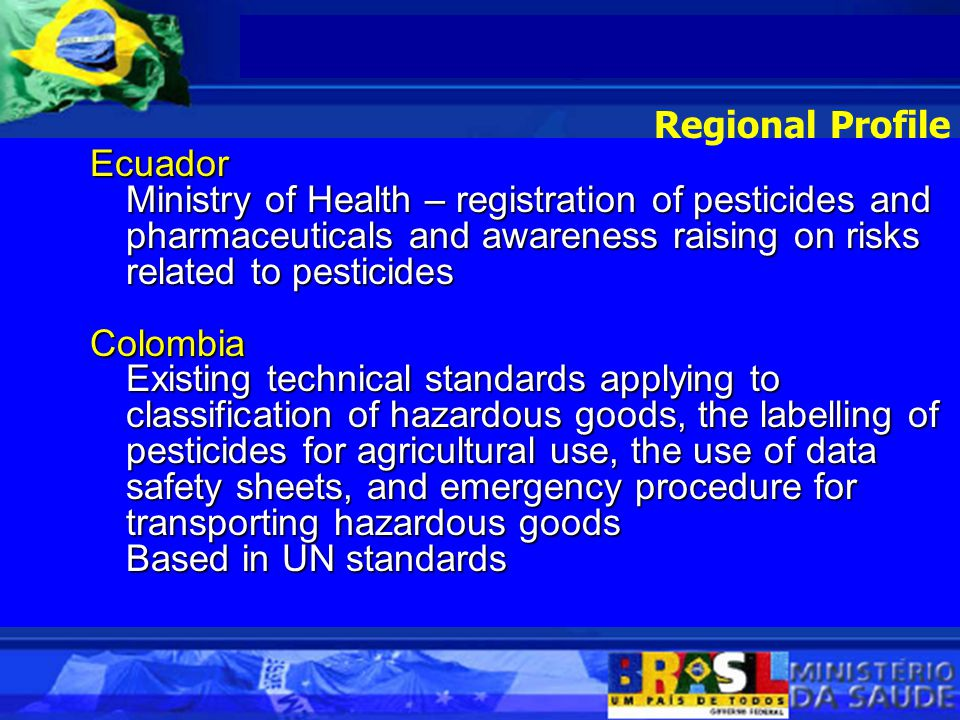 Ecuador Ministry of Health – registration of pesticides and pharmaceuticals and awareness raising on risks related to pesticides Colombia Existing technical standards applying to classification of hazardous goods, the labelling of pesticides for agricultural use, the use of data safety sheets, and emergency procedure for transporting hazardous goods Based in UN standards Regional Profile