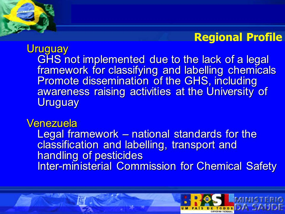 Uruguay GHS not implemented due to the lack of a legal framework for classifying and labelling chemicals Promote dissemination of the GHS, including awareness raising activities at the University of Uruguay Venezuela Legal framework – national standards for the classification and labelling, transport and handling of pesticides Inter-ministerial Commission for Chemical Safety Regional Profile
