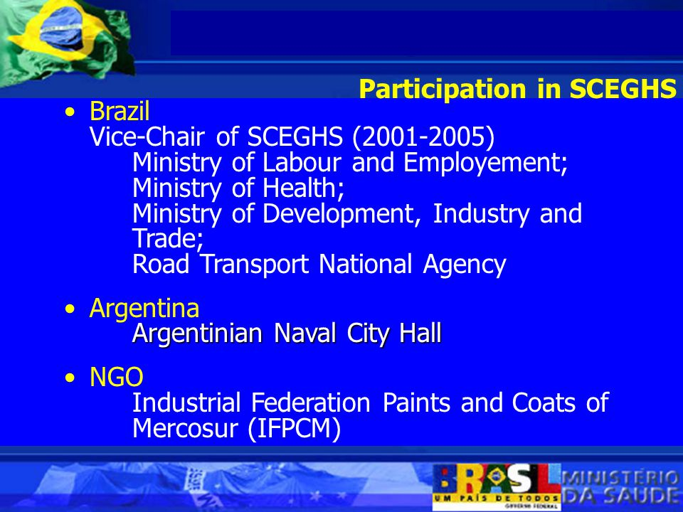 Brazil Vice-Chair of SCEGHS (2001-2005) Ministry of Labour and Employement; Ministry of Health; Ministry of Development, Industry and Trade; Road Transport National Agency Argentina Argentinian Naval City Hall NGO Industrial Federation Paints and Coats of Mercosur (IFPCM) Participation in SCEGHS