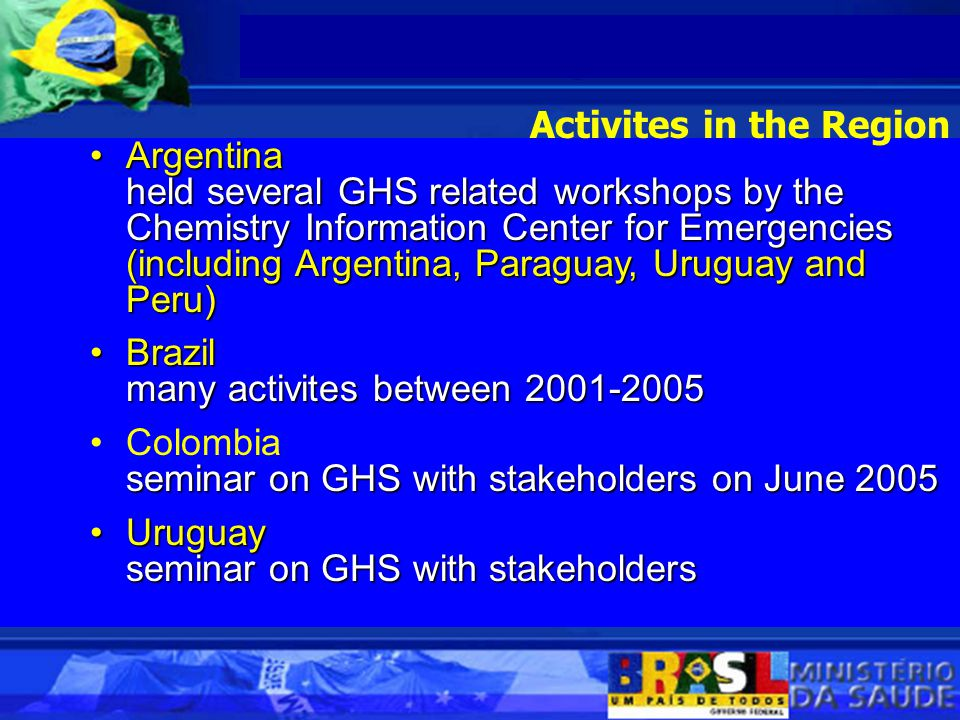 ArgentinaArgentina held several GHS related workshops by the Chemistry Information Center for Emergencies (including Argentina, Paraguay, Uruguay and Peru) held several GHS related workshops by the Chemistry Information Center for Emergencies (including Argentina, Paraguay, Uruguay and Peru) BrazilBrazil many activites between 2001-2005 Colombia seminar on GHS with stakeholders on June 2005 UruguayUruguay seminar on GHS with stakeholders Activites in the Region