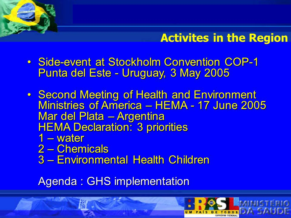 Side-event at Stockholm Convention COP-1Side-event at Stockholm Convention COP-1 Punta del Este - Uruguay, 3 May 2005 Second Meeting of Health and Environment Ministries of America – HEMA - 17 June 2005Second Meeting of Health and Environment Ministries of America – HEMA - 17 June 2005 Mar del Plata – Argentina HEMA Declaration: 3 priorities 1 – water 2 – Chemicals 3 – Environmental Health Children Agenda : GHS implementation Agenda : GHS implementation Activites in the Region