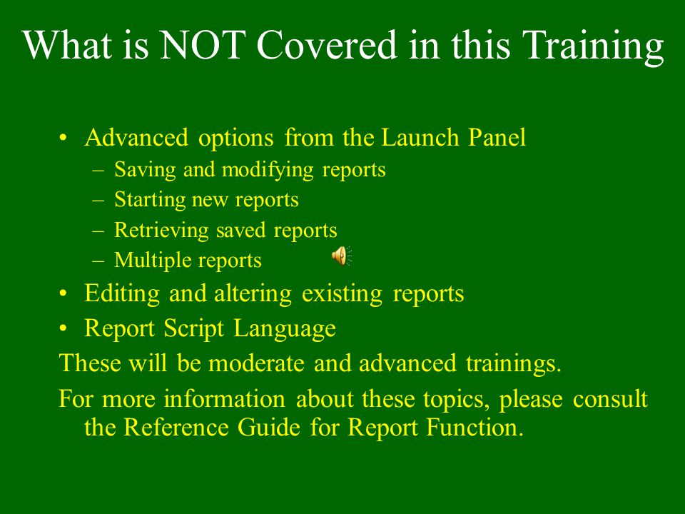 What is NOT Covered in this Training Advanced options from the Launch Panel –Saving and modifying reports –Starting new reports –Retrieving saved reports –Multiple reports Editing and altering existing reports Report Script Language These will be moderate and advanced trainings.