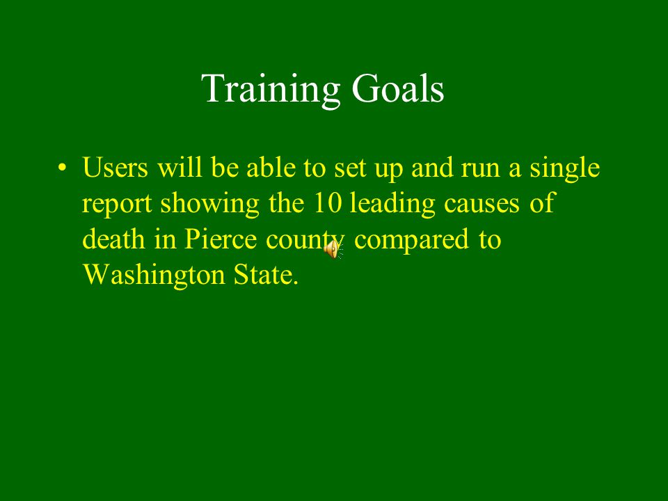 Training Goals Users will be able to set up and run a single report showing the 10 leading causes of death in Pierce county compared to Washington State.