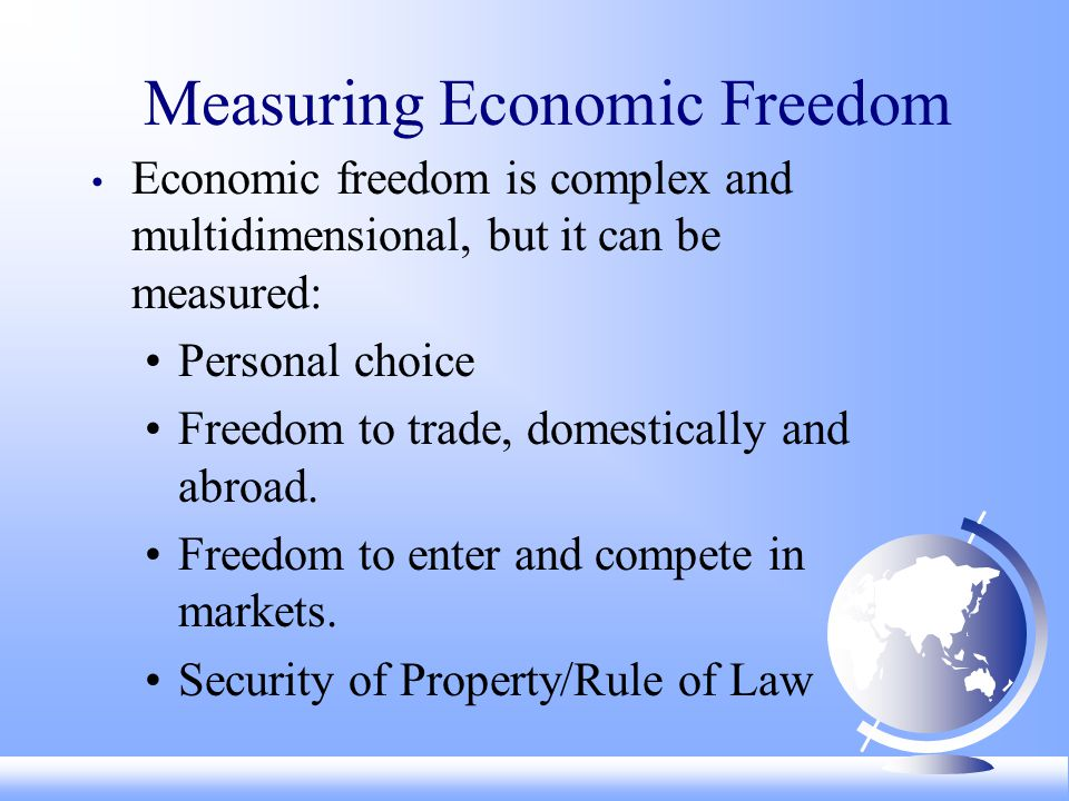 Measuring Economic Freedom Economic freedom is complex and multidimensional, but it can be measured: Personal choice Freedom to trade, domestically and abroad.