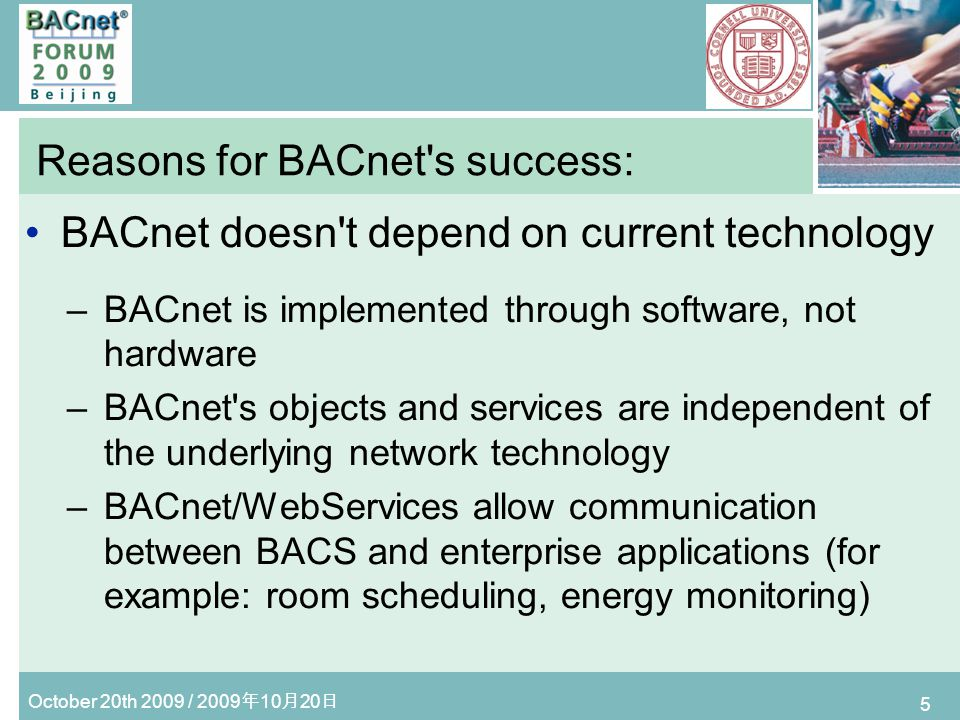 October 20th 2009 / 2009 10 20 5 Reasons for BACnet s success: BACnet doesn t depend on current technology –BACnet is implemented through software, not hardware –BACnet s objects and services are independent of the underlying network technology –BACnet/WebServices allow communication between BACS and enterprise applications (for example: room scheduling, energy monitoring)