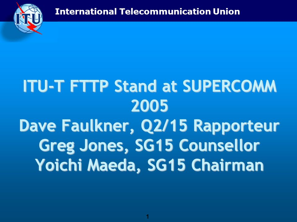 International Telecommunication Union 1 ITU-T FTTP Stand at SUPERCOMM 2005 Dave Faulkner, Q2/15 Rapporteur Greg Jones, SG15 Counsellor Yoichi Maeda, SG15 Chairman
