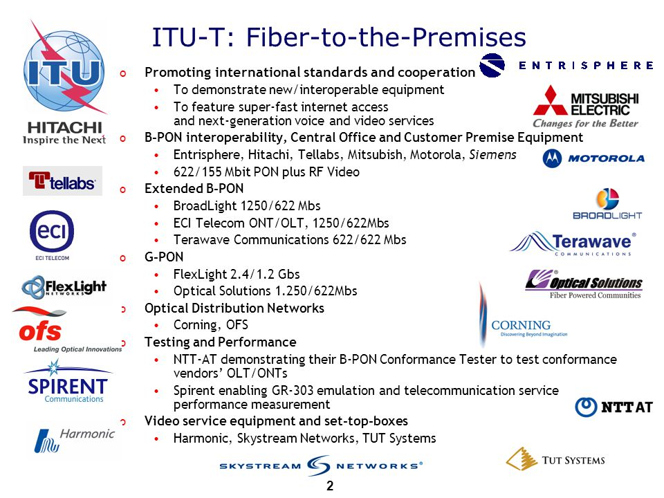 ITU-T 2 ITU-T: Fiber-to-the-Premises o Promoting international standards and cooperation To demonstrate new/interoperable equipment To feature super-fast internet access and next-generation voice and video services o B-PON interoperability, Central Office and Customer Premise Equipment Entrisphere, Hitachi, Tellabs, Mitsubish, Motorola, Siemens 622/155 Mbit PON plus RF Video o Extended B-PON BroadLight 1250/622 Mbs ECI Telecom ONT/OLT, 1250/622Mbs Terawave Communications 622/622 Mbs o G-PON FlexLight 2.4/1.2 Gbs Optical Solutions 1.250/622Mbs o Optical Distribution Networks Corning, OFS o Testing and Performance NTT-AT demonstrating their B-PON Conformance Tester to test conformance vendors OLT/ONTs Spirent enabling GR-303 emulation and telecommunication service performance measurement o Video service equipment and set-top-boxes Harmonic, Skystream Networks, TUT Systems